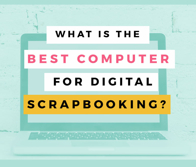 what is the best computer for digital scrapbooking